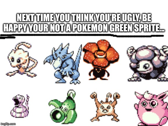 Wigglytuff looks like a psychopath... |  NEXT TIME YOU THINK YOU'RE UGLY, BE HAPPY YOUR NOT A POKEMON GREEN SPRITE... | image tagged in pokemon,ugly,nintendo,memes,video games,funny | made w/ Imgflip meme maker