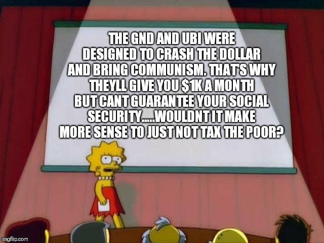 Lisa Simpson's Presentation |  THE GND AND UBI WERE DESIGNED TO CRASH THE DOLLAR AND BRING COMMUNISM. THAT'S WHY THEYLL GIVE YOU $1K A MONTH BUT CANT GUARANTEE YOUR SOCIAL SECURITY.....WOULDNT IT MAKE MORE SENSE TO JUST NOT TAX THE POOR? | image tagged in lisa simpson's presentation | made w/ Imgflip meme maker