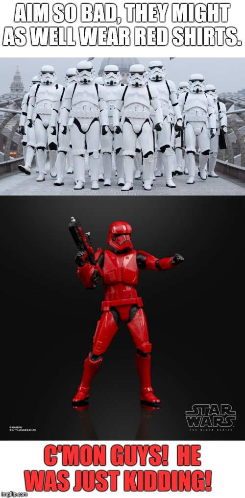 He's Screwed Any Way You Look At It | AIM SO BAD, THEY MIGHT AS WELL WEAR RED SHIRTS. C'MON GUYS!  HE WAS JUST KIDDING! | image tagged in stormtrooper,star wars,red shirts,star trek red shirts | made w/ Imgflip meme maker