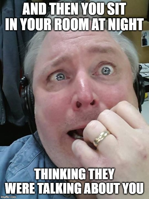 Paranoid Fear Guy | AND THEN YOU SIT IN YOUR ROOM AT NIGHT THINKING THEY WERE TALKING ABOUT YOU | image tagged in paranoid fear guy | made w/ Imgflip meme maker