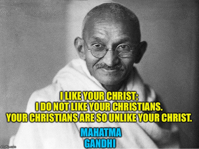 I LIKE YOUR CHRIST; I DO NOT LIKE YOUR CHRISTIANS. YOUR CHRISTIANS ARE SO UNLIKE YOUR CHRIST. MAHATMA GANDHI | image tagged in gandhi | made w/ Imgflip meme maker