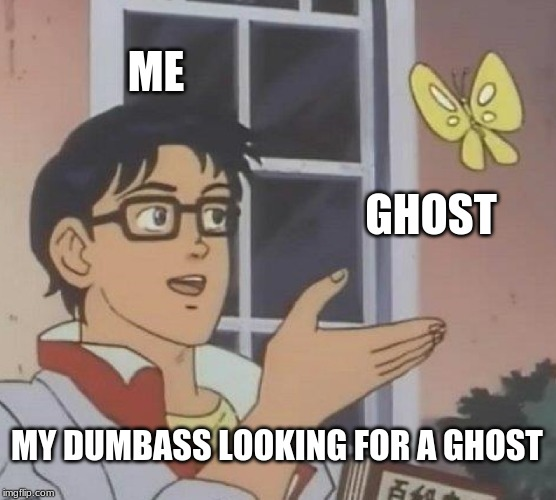 Is This A Pigeon Meme | ME GHOST MY DUMBASS LOOKING FOR A GHOST | image tagged in memes,is this a pigeon | made w/ Imgflip meme maker