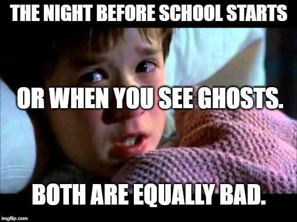 I see dead people | THE NIGHT BEFORE SCHOOL STARTS OR WHEN YOU SEE GHOSTS. BOTH ARE EQUALLY BAD. | image tagged in i see dead people,school,i hate school,funny,ghosts,scary | made w/ Imgflip meme maker
