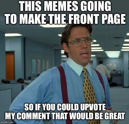 That Would Be Great Meme | THIS MEMES GOING TO MAKE THE FRONT PAGE SO IF YOU COULD UPVOTE MY COMMENT THAT WOULD BE GREAT | image tagged in memes,that would be great | made w/ Imgflip meme maker