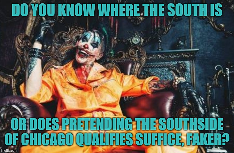 Evil Clown S/S | DO YOU KNOW WHERE THE SOUTH IS OR DOES PRETENDING THE SOUTHSIDE OF CHICAGO QUALIFIES SUFFICE, FAKER? | image tagged in evil clown s/s | made w/ Imgflip meme maker