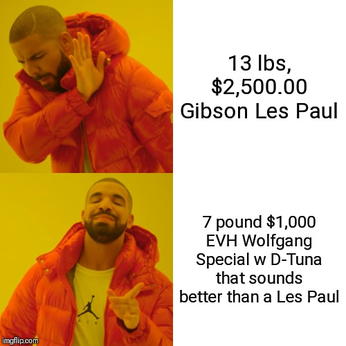 Drake Hotline Bling Meme | 13 lbs, $2,500.00 Gibson Les Paul 7 pound $1,000 EVH Wolfgang Special w D-Tuna that sounds better than a Les Paul | image tagged in memes,drake hotline bling | made w/ Imgflip meme maker