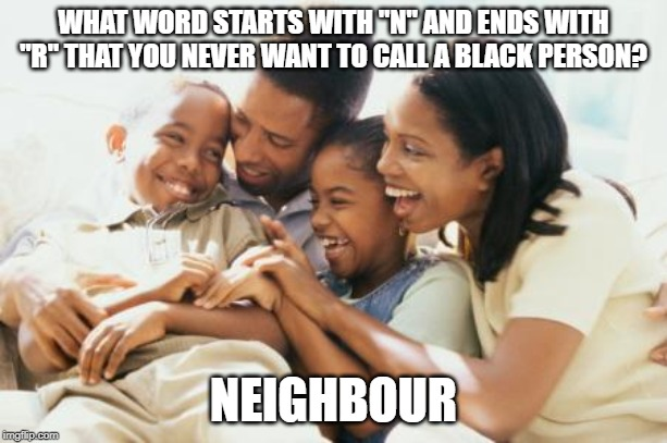 "Not What You Think... | WHAT WORD STARTS WITH ""N"" AND ENDS WITH ""R"" THAT YOU NEVER WANT TO CALL A BLACK PERSON? NEIGHBOUR 