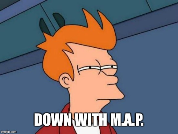 Futurama Fry Meme | DOWN WITH M.A.P. | image tagged in memes,futurama fry | made w/ Imgflip meme maker