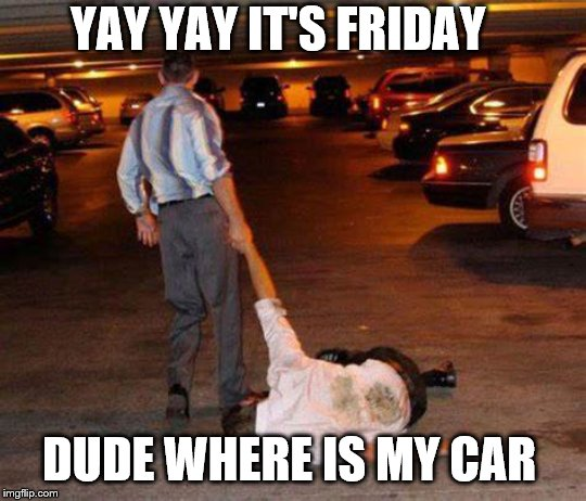 YAY YAY it's Friday | YAY YAY IT'S FRIDAY DUDE WHERE IS MY CAR | image tagged in drunk people,yay it's friday,memes,dude wheres my car,funny memes | made w/ Imgflip meme maker