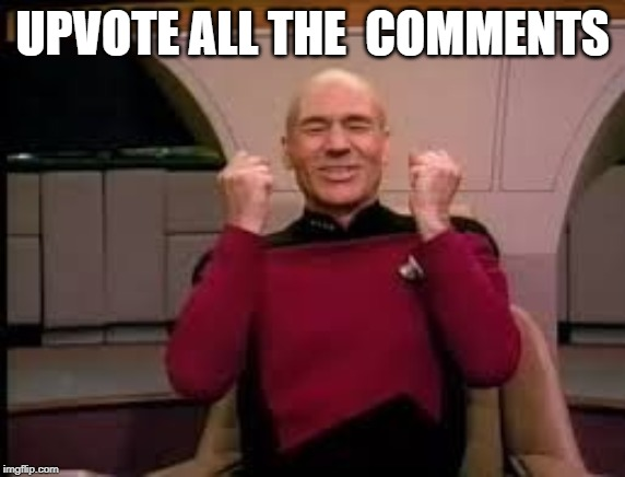 Picard yessssss | UPVOTE ALL THE  COMMENTS | image tagged in picard yessssss | made w/ Imgflip meme maker