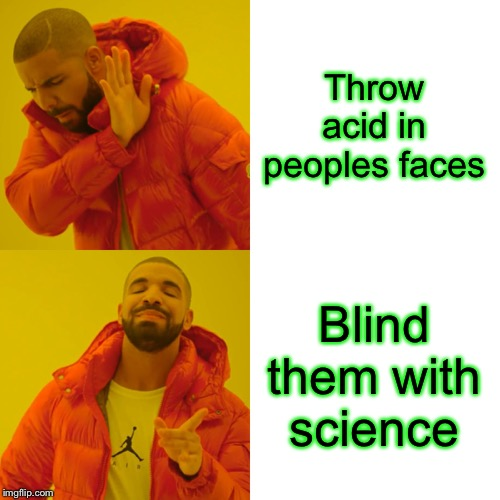 Throwing acid in peoples faces is wrong. In some peoples eyes. | Throw acid in peoples faces Blind them with science | image tagged in memes,drake hotline bling,legally blind,with,science,still a better love story than twilight | made w/ Imgflip meme maker