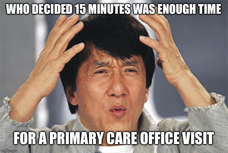 Jackie Chan Confused | WHO DECIDED 15 MINUTES WAS ENOUGH TIME FOR A PRIMARY CARE OFFICE VISIT | image tagged in jackie chan confused | made w/ Imgflip meme maker