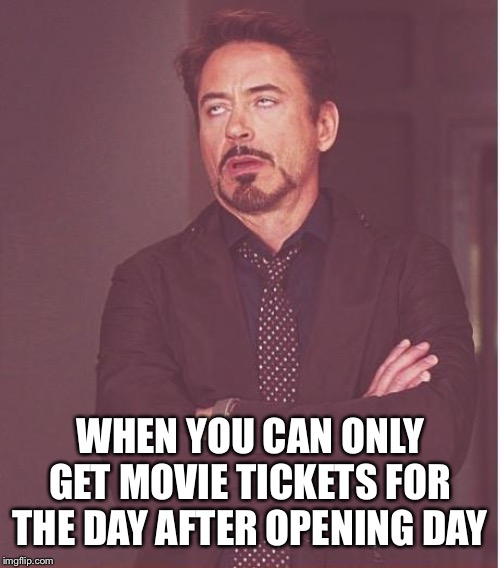Face You Make Robert Downey Jr Meme | WHEN YOU CAN ONLY GET MOVIE TICKETS FOR THE DAY AFTER OPENING DAY | image tagged in memes,face you make robert downey jr | made w/ Imgflip meme maker