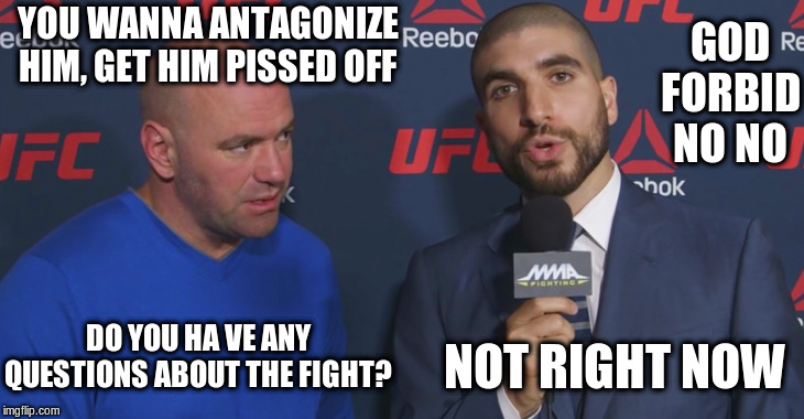 Dana White and Ariel Helwani talking about Nate Diaz | YOU WANNA ANTAGONIZE HIM, GET HIM PISSED OFF GOD FORBID NO NO DO YOU HA VE ANY QUESTIONS ABOUT THE FIGHT? NOT RIGHT NOW | image tagged in ufc,dana white,ariel helwani,sports,mma,journalist | made w/ Imgflip meme maker