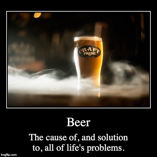Beer | The cause of, and solution to, all of life's problems. | image tagged in funny,demotivationals | made w/ Imgflip demotivational maker