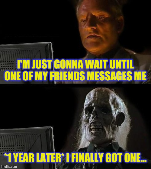 I'll Just Wait Here |  I'M JUST GONNA WAIT UNTIL ONE OF MY FRIENDS MESSAGES ME; *1 YEAR LATER* I FINALLY GOT ONE... | image tagged in memes,ill just wait here | made w/ Imgflip meme maker