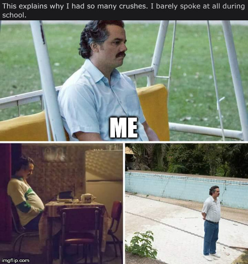 The truth hurts | ME | image tagged in sad pablo escobar,lonely,single,crush,high school,feelsbadman | made w/ Imgflip meme maker