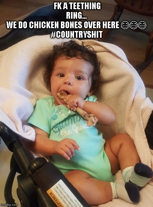 FK A TEETHING RING...WE DO CHICKEN BONES OVER HERE ???#COUNTRYSHIT | image tagged in no teeth,country | made w/ Imgflip meme maker