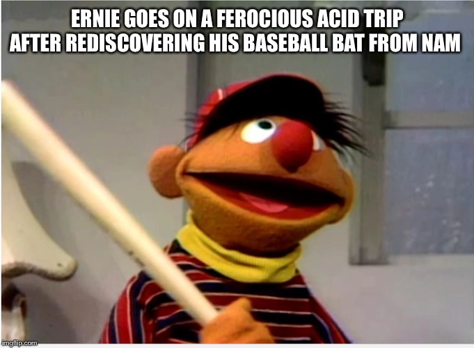 Ernie Baseball | ERNIE GOES ON A FEROCIOUS ACID TRIP AFTER REDISCOVERING HIS BASEBALL BAT FROM NAM | image tagged in ernie baseball | made w/ Imgflip meme maker