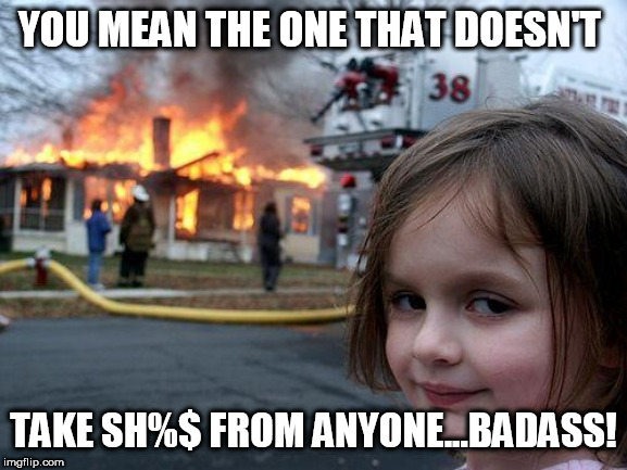 Disaster Girl Meme | YOU MEAN THE ONE THAT DOESN'T TAKE SH%$ FROM ANYONE...BADASS! | image tagged in memes,disaster girl | made w/ Imgflip meme maker