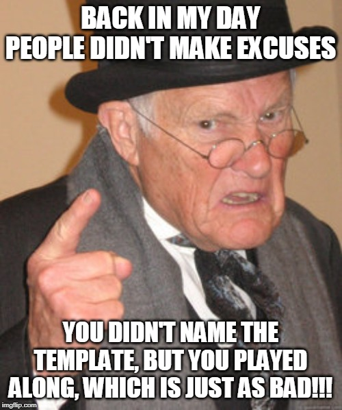Back In My Day Meme | BACK IN MY DAY PEOPLE DIDN'T MAKE EXCUSES YOU DIDN'T NAME THE TEMPLATE, BUT YOU PLAYED ALONG, WHICH IS JUST AS BAD!!! | image tagged in memes,back in my day | made w/ Imgflip meme maker