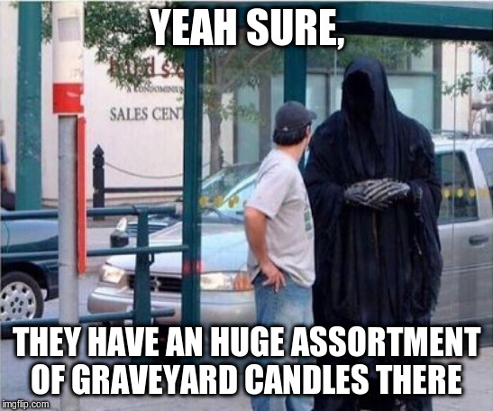 Grim reaper  | YEAH SURE, THEY HAVE AN HUGE ASSORTMENT OF GRAVEYARD CANDLES THERE | image tagged in grim reaper | made w/ Imgflip meme maker