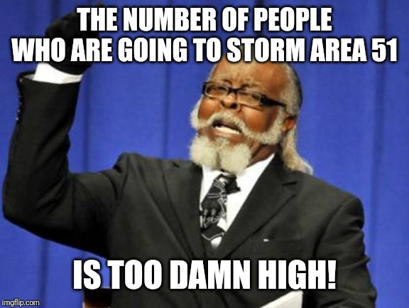 Area 51 9/20 | THE NUMBER OF PEOPLE WHO ARE GOING TO STORM AREA 51 IS TOO DAMN HIGH! | image tagged in memes,too damn high,area 51,aliens | made w/ Imgflip meme maker