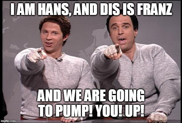 Hans and Franz | I AM HANS, AND DIS IS FRANZ AND WE ARE GOING TO PUMP! YOU! UP! | image tagged in hans and franz | made w/ Imgflip meme maker