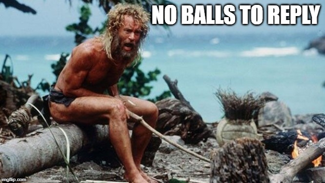 Outcastaway | NO BALLS TO REPLY | image tagged in memes | made w/ Imgflip meme maker