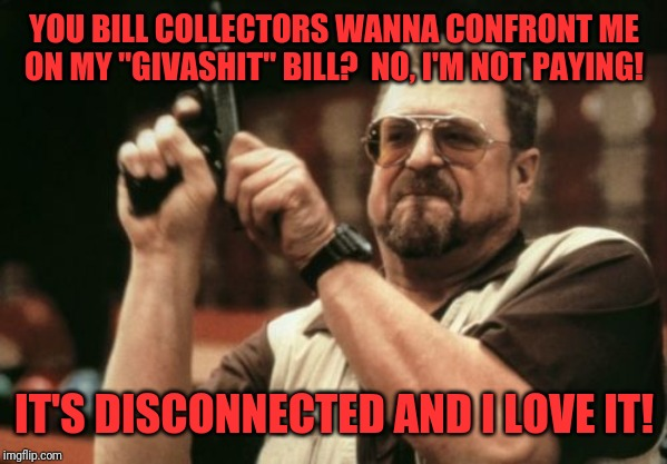 "Am I The Only One Around Here Meme | YOU BILL COLLECTORS WANNA CONFRONT ME ON MY ""GIVASHIT"" BILL?  NO, I'M NOT PAYING! IT'S DISCONNECTED AND I LOVE IT! 