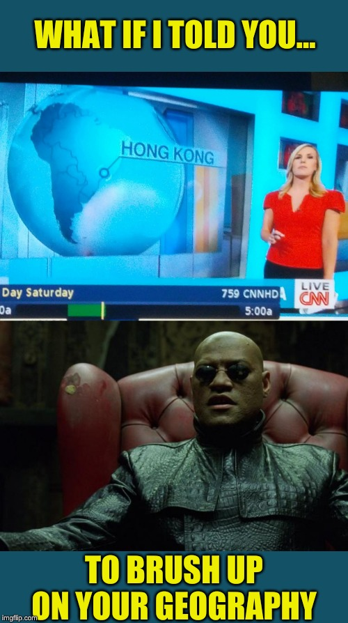 Worlds away |  WHAT IF I TOLD YOU... TO BRUSH UP ON YOUR GEOGRAPHY | image tagged in matrix morpheus,memes,geography,i have no idea what i am doing,cnn fake news,memestrocity | made w/ Imgflip meme maker