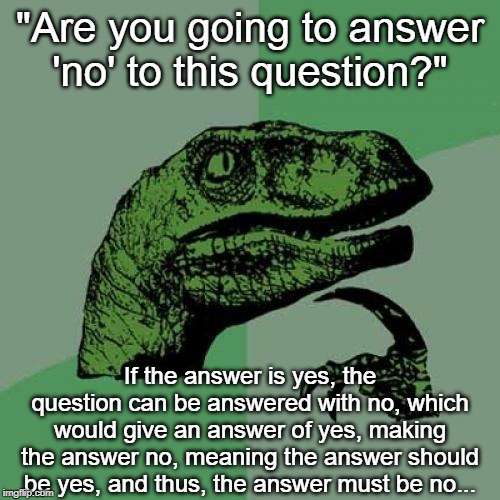 "Yes! Wait--no. Yes! Wait, no. Uh--yes! Oh wait--no... | ""Are you going to answer 'no' to this question?"" If the answer is yes, the question can be answered with no, which would give an answer of y 