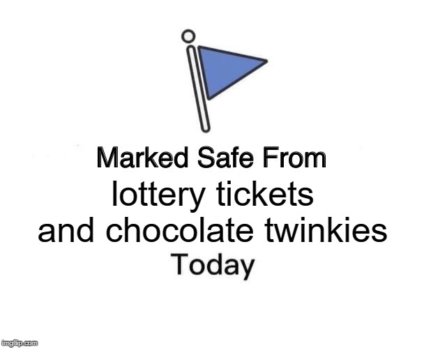 Among other things. But the struggle is real. |  lottery tickets and chocolate twinkies | image tagged in memes,marked safe from,nixieknox | made w/ Imgflip meme maker