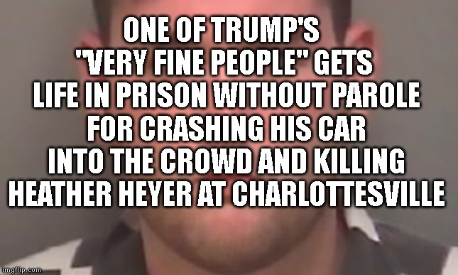 "Neo-Nazi Murderer Goes to Prison For Life! | ONE OF TRUMP'S   ""VERY FINE PEOPLE"" GETS  LIFE IN PRISON WITHOUT PAROLE FOR CRASHING HIS CAR INTO THE CROWD AND KILLING HEATHER HEYER AT CHA 
