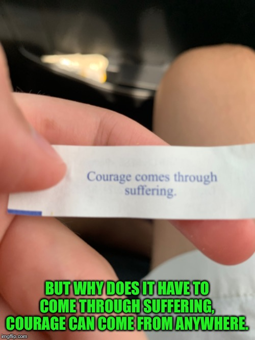 My fortune cookie |  BUT WHY DOES IT HAVE TO COME THROUGH SUFFERING, COURAGE CAN COME FROM ANYWHERE. | image tagged in fortune cookie,note,but why,courage,suffering,why tho | made w/ Imgflip meme maker