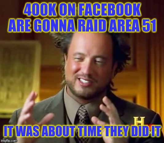 They gonna do it | 400K ON FACEBOOK ARE GONNA RAID AREA 51 IT WAS ABOUT TIME THEY DID IT | image tagged in memes,ancient aliens | made w/ Imgflip meme maker