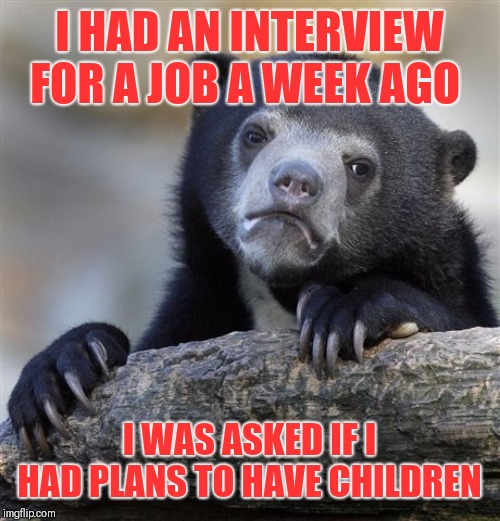 Any other ladies experienced this? | I HAD AN INTERVIEW FOR A JOB A WEEK AGO I WAS ASKED IF I HAD PLANS TO HAVE CHILDREN | image tagged in memes,confession bear,excuse me what the fuck | made w/ Imgflip meme maker