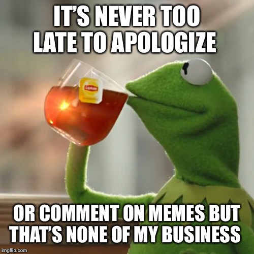 But Thats None Of My Business | IT'S NEVER TOO LATE TO APOLOGIZE OR COMMENT ON MEMES BUT THAT'S NONE OF MY BUSINESS | image tagged in memes,but thats none of my business,kermit the frog | made w/ Imgflip meme maker