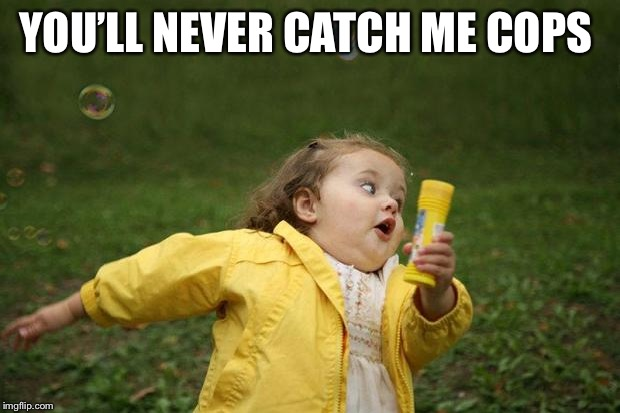 girl running | YOU'LL NEVER CATCH ME COPS | image tagged in girl running | made w/ Imgflip meme maker