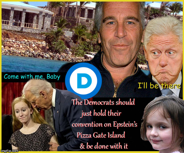 Democrats to hold Convention at Jeffrey Epstein's Pizza Gate Island | image tagged in democrats,jeffrey epstein,pizza gate island,pedophiles,burning house girl,lol so funny | made w/ Imgflip meme maker