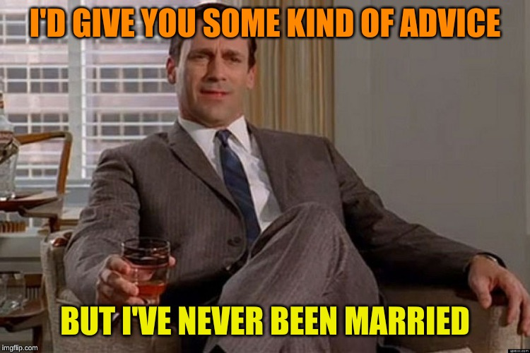 Drinking Don Draper | I'D GIVE YOU SOME KIND OF ADVICE BUT I'VE NEVER BEEN MARRIED | image tagged in drinking don draper | made w/ Imgflip meme maker