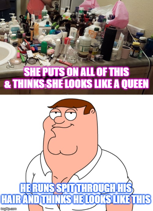 Getting ready. The differences. | SHE PUTS ON ALL OF THIS & THINKS SHE LOOKS LIKE A QUEEN HE RUNS SPIT THROUGH HIS HAIR AND THINKS HE LOOKS LIKE THIS | image tagged in male,female,female logic | made w/ Imgflip meme maker