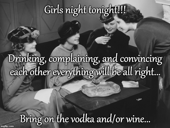 Girls Night Out... | Girls night tonight!!! Bring on the vodka and/or wine... Drinking, complaining, and convincing each other everything will be all right... | image tagged in drinking,complaining,vodka,wine,tonight | made w/ Imgflip meme maker