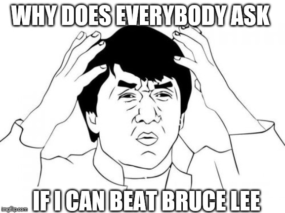 Jackie Chan WTF Meme | WHY DOES EVERYBODY ASK IF I CAN BEAT BRUCE LEE | image tagged in memes,jackie chan wtf | made w/ Imgflip meme maker