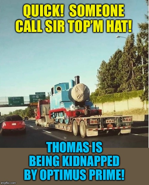 Decepticon Thomas? | QUICK!  SOMEONE CALL SIR TOP'M HAT! THOMAS IS BEING KIDNAPPED BY OPTIMUS PRIME! | image tagged in thomas the tank engine,optimus prime,kidnapping,funny memes | made w/ Imgflip meme maker