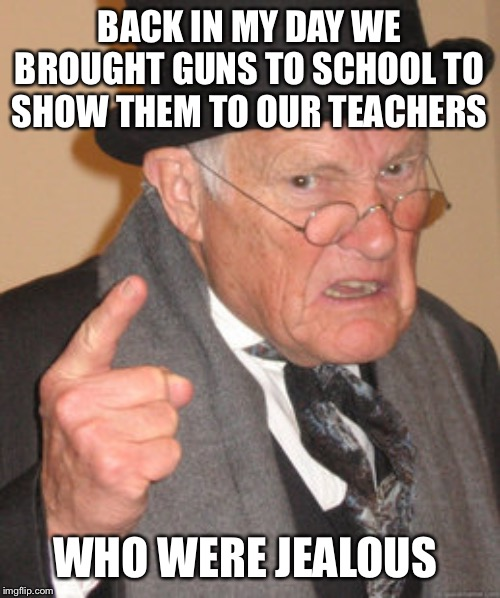 Back In My Day Meme | BACK IN MY DAY WE BROUGHT GUNS TO SCHOOL TO SHOW THEM TO OUR TEACHERS WHO WERE JEALOUS | image tagged in memes,back in my day | made w/ Imgflip meme maker