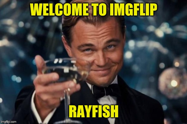 Leonardo Dicaprio Cheers Meme | WELCOME TO IMGFLIP RAYFISH | image tagged in memes,leonardo dicaprio cheers | made w/ Imgflip meme maker