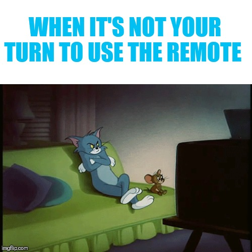 WHEN IT'S NOT YOUR TURN TO USE THE REMOTE | image tagged in tom and jerry,sharing is caring,moody tom,turn that shite off | made w/ Imgflip meme maker