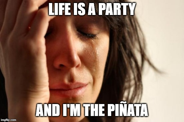 And there's no candy either... | LIFE IS A PARTY AND I'M THE PIÑATA | image tagged in memes,first world problems,funny,life,sad but true,pinata | made w/ Imgflip meme maker