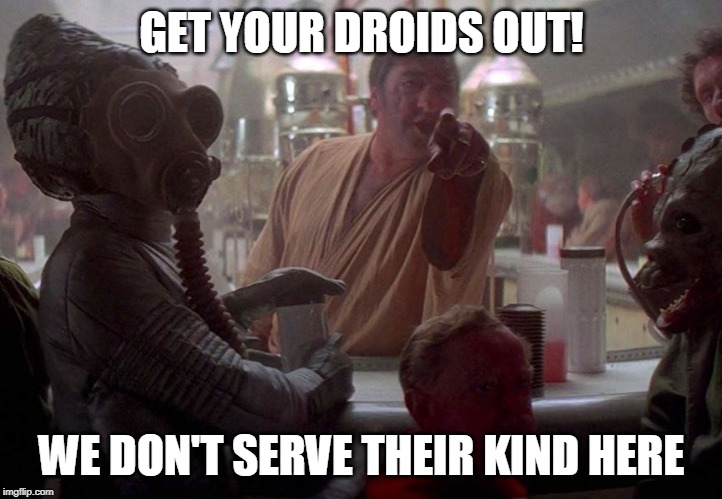 GET YOUR DROIDS OUT! WE DON'T SERVE THEIR KIND HERE | made w/ Imgflip meme maker